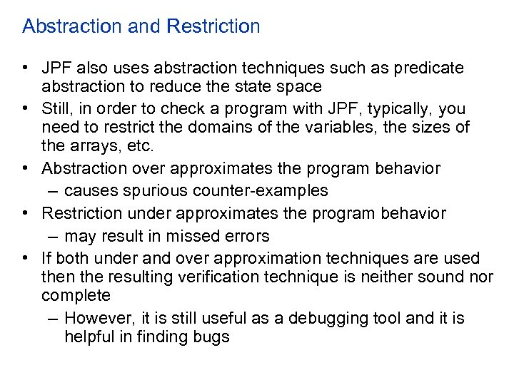 Abstraction and Restriction • JPF also uses abstraction techniques such as predicate abstraction to