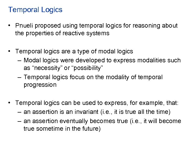 Temporal Logics • Pnueli proposed using temporal logics for reasoning about the properties of