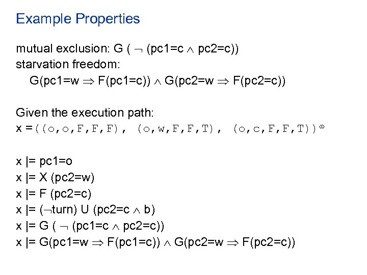 Example Properties mutual exclusion: G ( (pc 1=c pc 2=c)) starvation freedom: G(pc 1=w