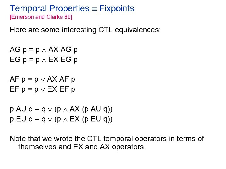 Temporal Properties Fixpoints [Emerson and Clarke 80] Here are some interesting CTL equivalences: AG