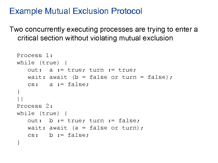 Example Mutual Exclusion Protocol Two concurrently executing processes are trying to enter a critical