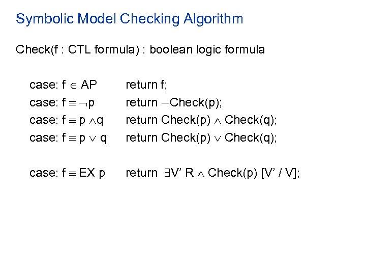 Symbolic Model Checking Algorithm Check(f : CTL formula) : boolean logic formula case: f