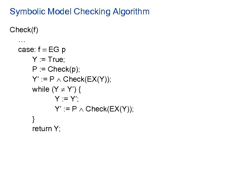 Symbolic Model Checking Algorithm Check(f) … case: f EG p Y : = True;