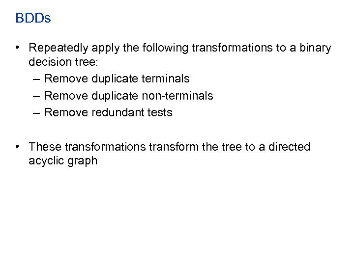 BDDs • Repeatedly apply the following transformations to a binary decision tree: – Remove