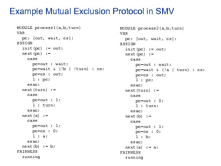 Example Mutual Exclusion Protocol in SMV MODULE process 1(a, b, turn) VAR pc: {out,