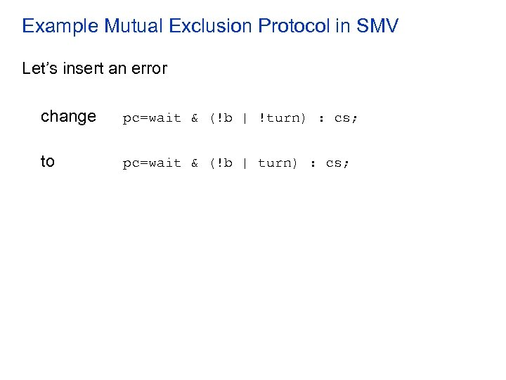 Example Mutual Exclusion Protocol in SMV Let's insert an error change pc=wait & (!b
