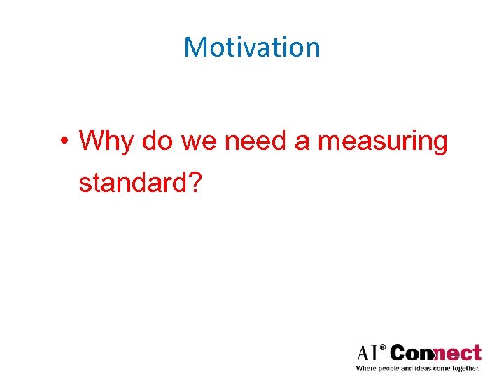 Motivation • Why do we need a measuring standard?