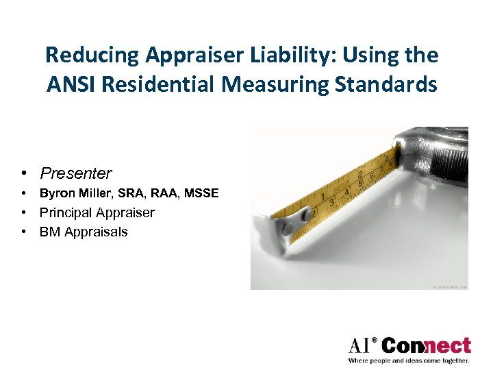 Reducing Appraiser Liability: Using the ANSI Residential Measuring Standards • Presenter • Byron Miller,