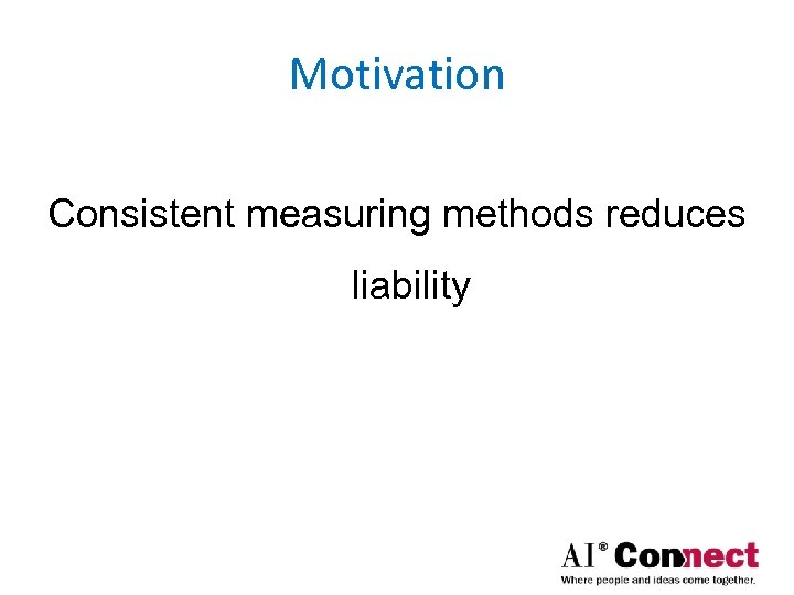 Motivation Consistent measuring methods reduces liability