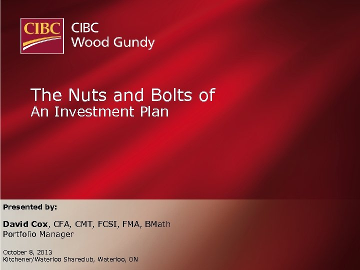 The Nuts and Bolts of An Investment Plan Presented by: David Cox, CFA, CMT,