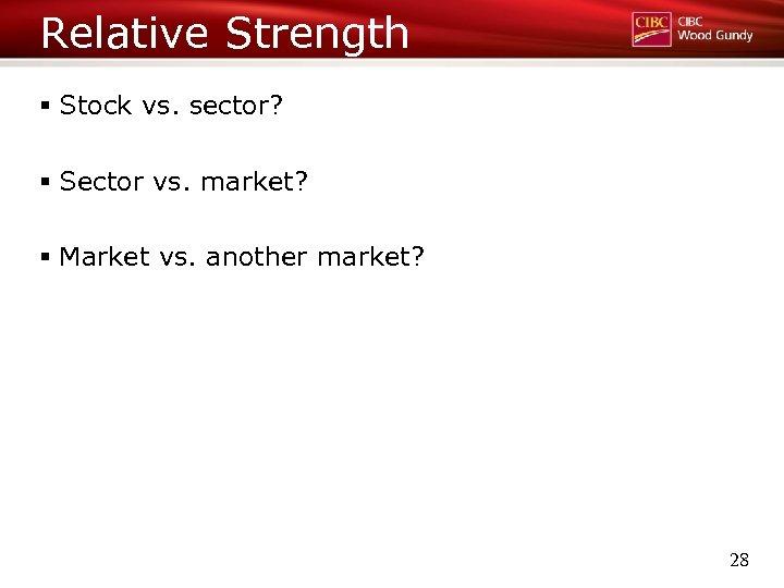 Relative Strength § Stock vs. sector? § Sector vs. market? § Market vs. another