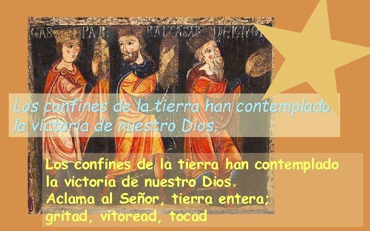 Los confines de la tierra han contemplado la victoria de nuestro Dios. Aclama al