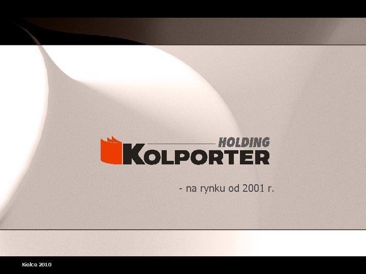 - na rynku od 2001 r. Kielce 2010