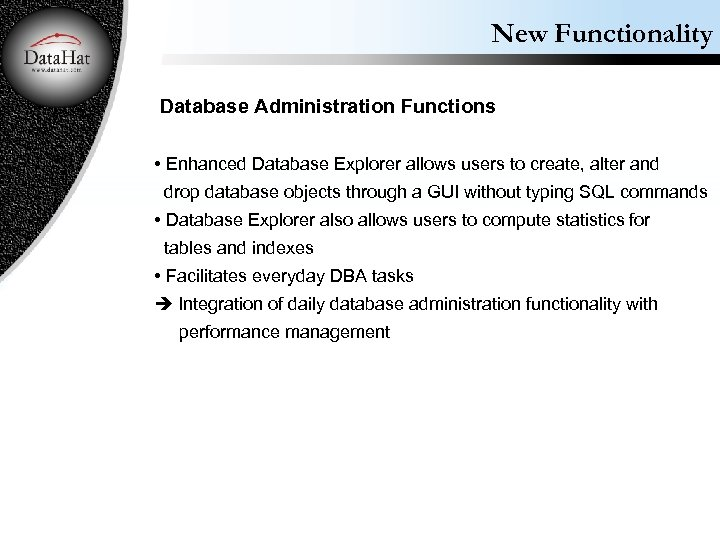 New Functionality Database Administration Functions • Enhanced Database Explorer allows users to create, alter