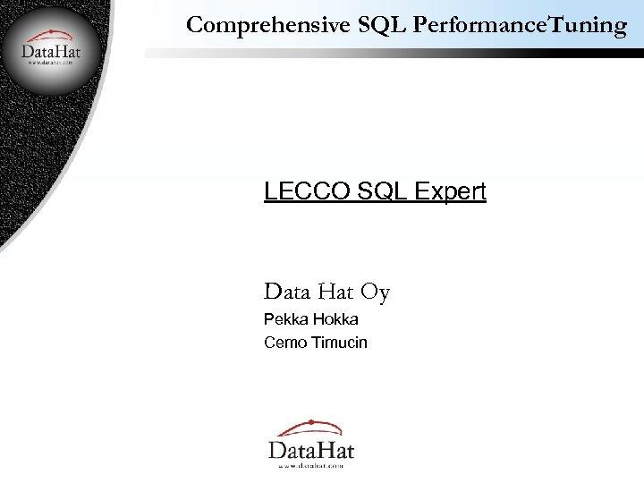 Comprehensive SQL Performance. Tuning LECCO SQL Expert Data Hat Oy Pekka Hokka Cemo Timucin