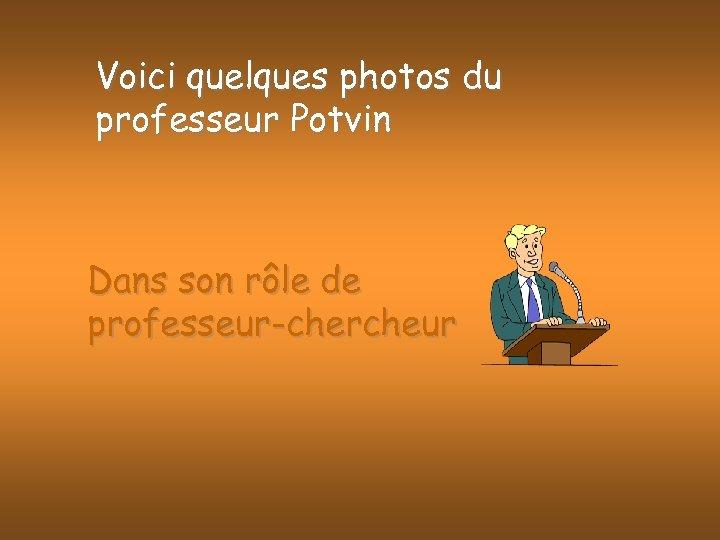Voici quelques photos du professeur Potvin Dans son rôle de professeur-chercheur