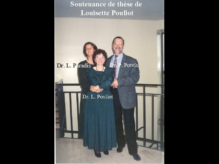 Soutenance de thèse de Louisette Pouliot Dr. L. Paradis Dr. P. Potvin Dr. L.