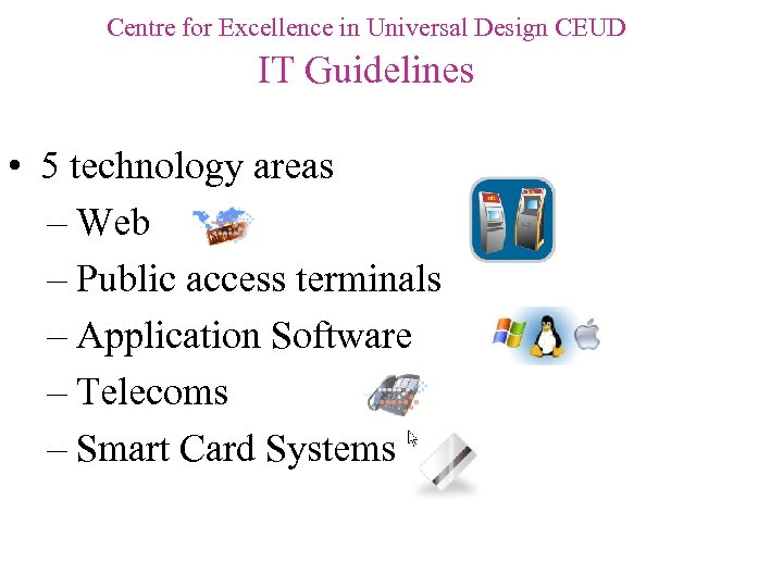 Centre for Excellence in Universal Design CEUD IT Guidelines • 5 technology areas –