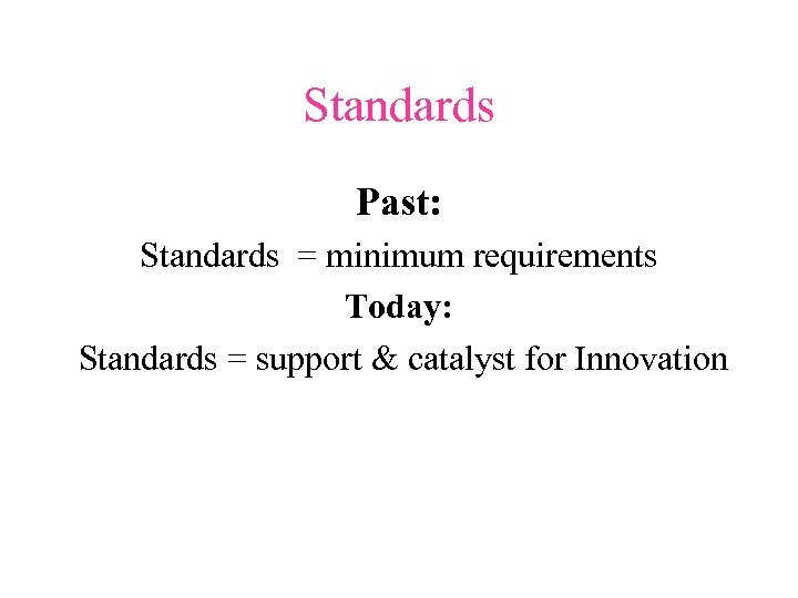 Standards Past: Standards = minimum requirements Today: Standards = support & catalyst for Innovation