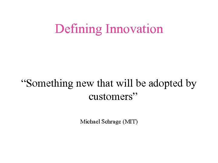 "Defining Innovation ""Something new that will be adopted by customers"" Michael Schrage (MIT)"