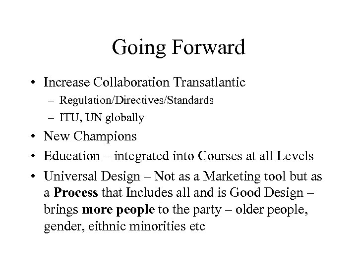 Going Forward • Increase Collaboration Transatlantic – Regulation/Directives/Standards – ITU, UN globally • New