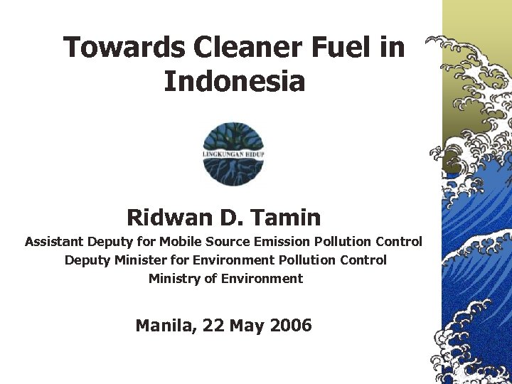 Towards Cleaner Fuel in Indonesia Ridwan D. Tamin Assistant Deputy for Mobile Source Emission