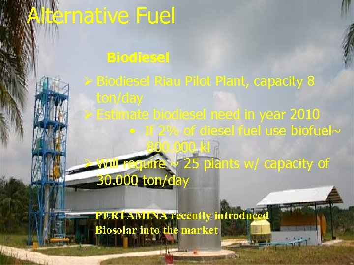Alternative Fuel Biofuel Biodiesel Ø Biodiesel Riau Pilot Plant, capacity 8 ton/day Ø Estimate