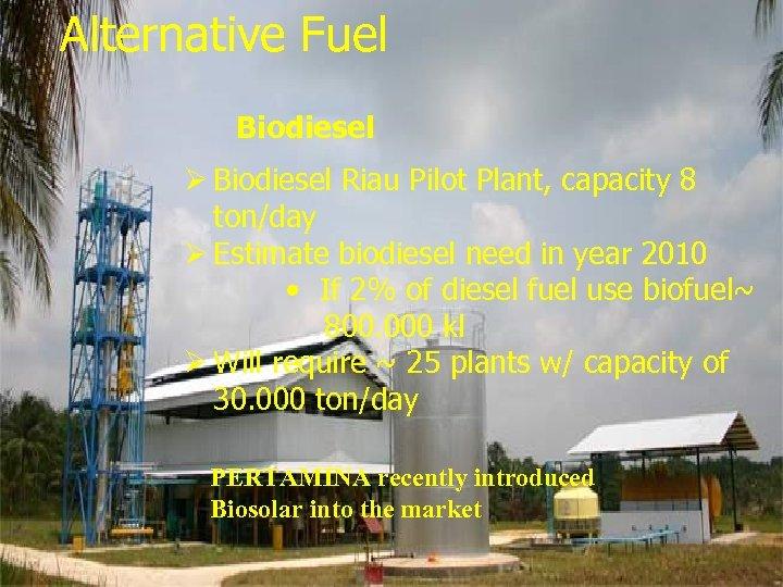 Alternative Fuel Biofuel Biodiesel Ø Biodiesel Riau Pilot Plant, capacity 8 ton/day Ø Estimate