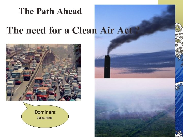 The Path Ahead The need for a Clean Air Act ? Dominant source