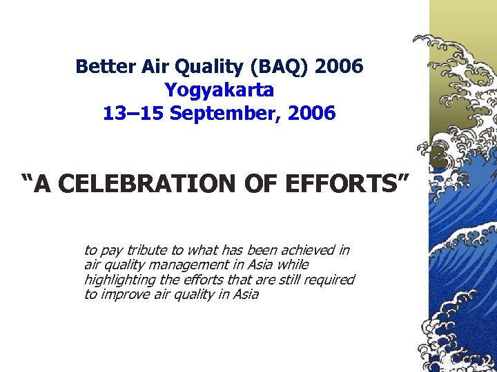 "Better Air Quality (BAQ) 2006 Yogyakarta 13– 15 September, 2006 ""A CELEBRATION OF EFFORTS"""