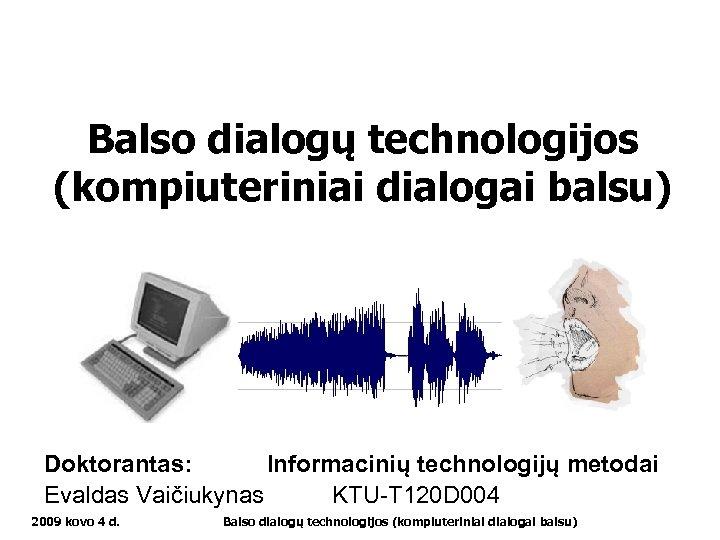 Balso dialogų technologijos (kompiuteriniai dialogai balsu) Doktorantas: Informacinių technologijų metodai Evaldas Vaičiukynas KTU-T 120