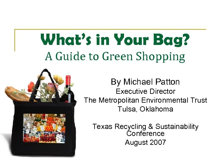What's in Your Bag? A Guide to Green Shopping By Michael Patton Executive Director