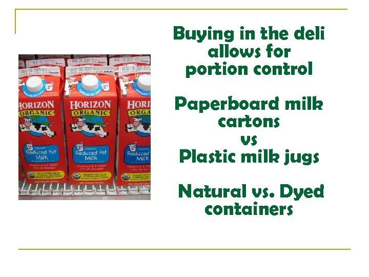 Buying in the deli allows for portion control Paperboard milk cartons vs Plastic milk