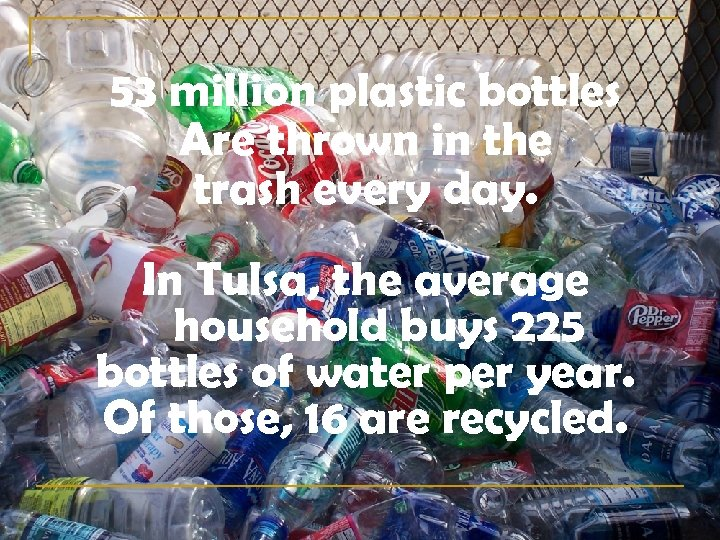 53 million plastic bottles Are thrown in the trash every day. In Tulsa, the