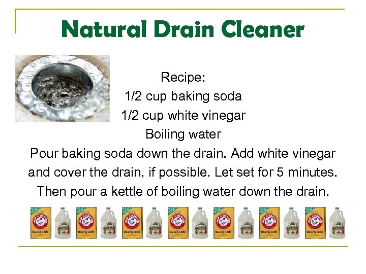 Natural Drain Cleaner Recipe: 1/2 cup baking soda 1/2 cup white vinegar Boiling water