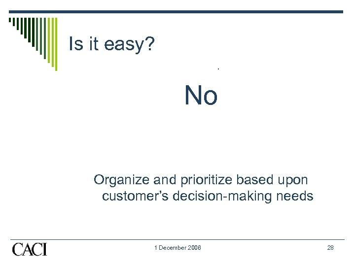 Is it easy? . No Organize and prioritize based upon customer's decision-making needs 1