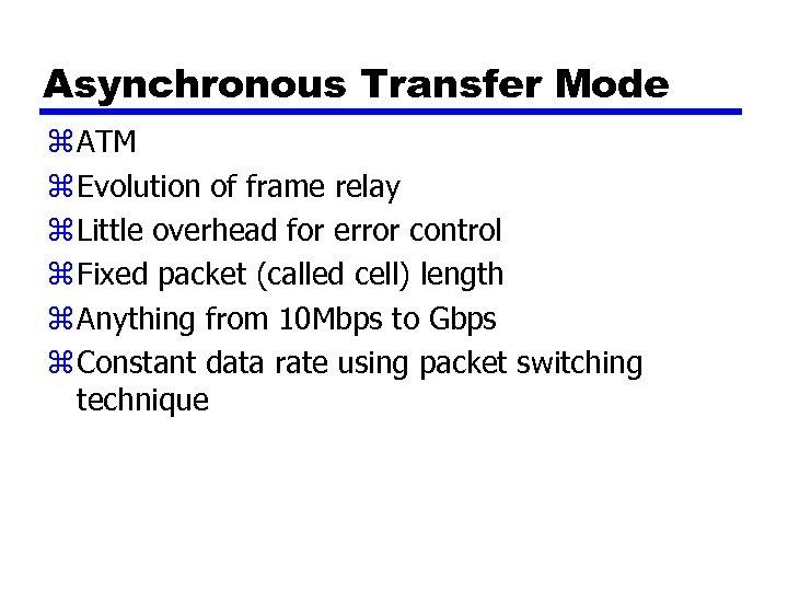 Asynchronous Transfer Mode z ATM z Evolution of frame relay z Little overhead for