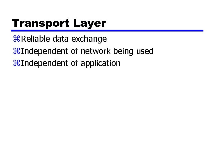 Transport Layer z Reliable data exchange z Independent of network being used z Independent