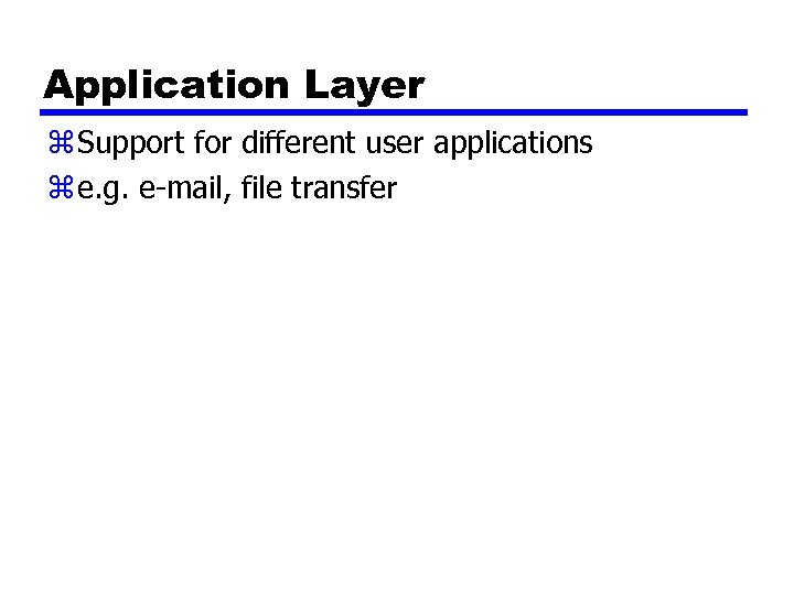 Application Layer z Support for different user applications z e. g. e-mail, file transfer