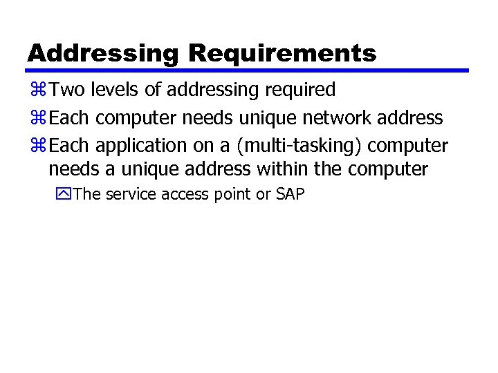 Addressing Requirements z Two levels of addressing required z Each computer needs unique network