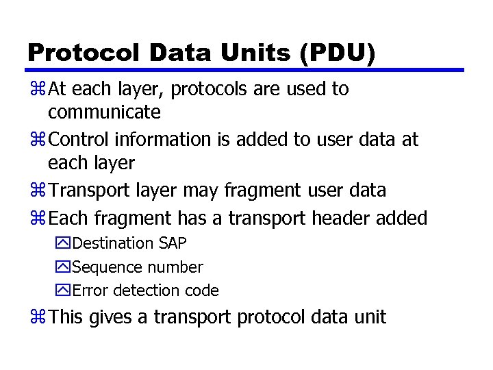 Protocol Data Units (PDU) z At each layer, protocols are used to communicate z