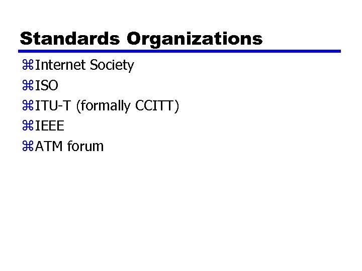 Standards Organizations z Internet Society z ISO z ITU-T (formally CCITT) z IEEE z