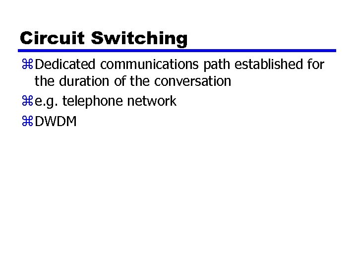 Circuit Switching z Dedicated communications path established for the duration of the conversation z