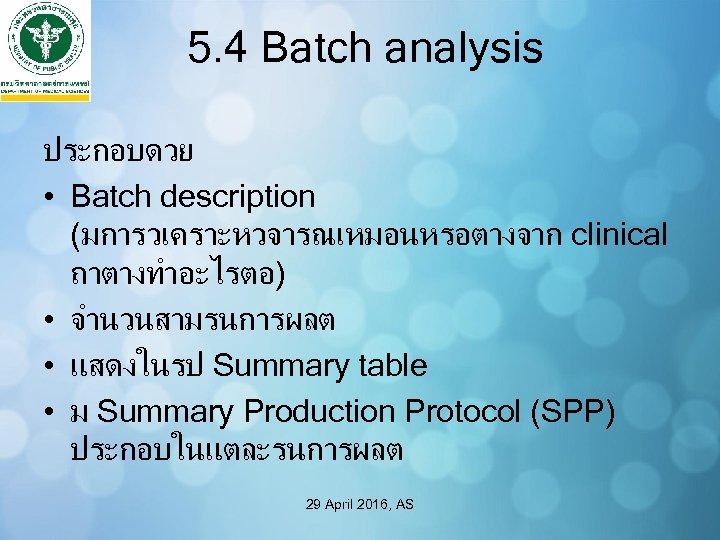 5. 4 Batch analysis ประกอบดวย • Batch description (มการวเคราะหวจารณเหมอนหรอตางจาก clinical ถาตางทำอะไรตอ) • จำนวนสามรนการผลต •