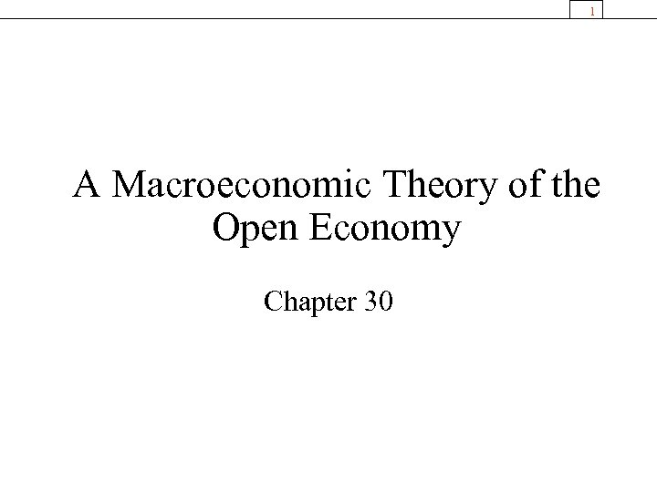 1 A Macroeconomic Theory of the Open Economy Chapter 30
