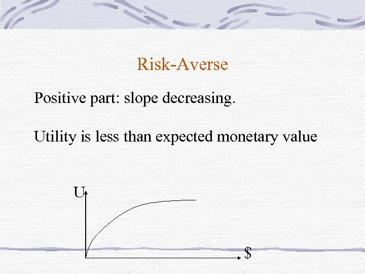 Risk-Averse Positive part: slope decreasing. Utility is less than expected monetary value U $