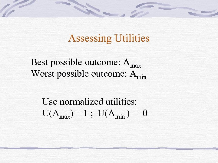 Assessing Utilities Best possible outcome: Amax Worst possible outcome: Amin Use normalized utilities: U(Amax)