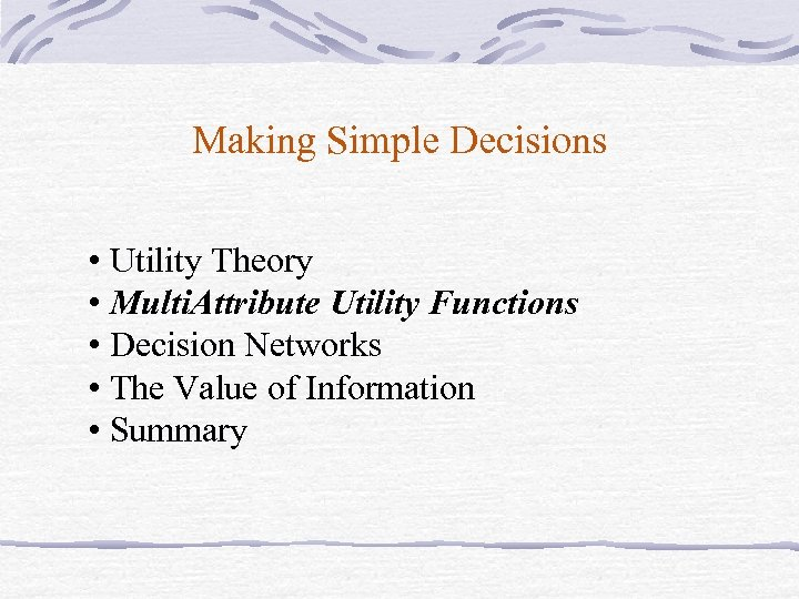 Making Simple Decisions • Utility Theory • Multi. Attribute Utility Functions • Decision Networks