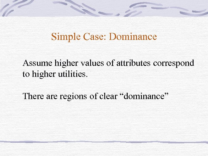 Simple Case: Dominance Assume higher values of attributes correspond to higher utilities. There are