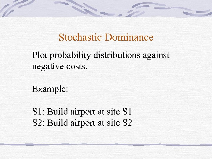 Stochastic Dominance Plot probability distributions against negative costs. Example: S 1: Build airport at